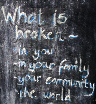 what is broken - in you, your family, your community, the world?